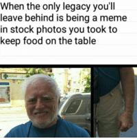 Food, Meme, and Memes: When the only legacy you'll  leave behind is being a meme  in stock photos you took to  keep food on the table Imagine leaving a legacy as a meme page 😂 Stress