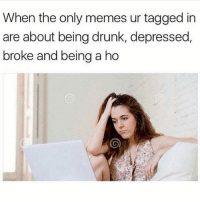 Drunk, Memes, and Tagged: When the only memes ur tagged in  are about being drunk, depressed,  broke and being a ho Very very relatable 😭😭
