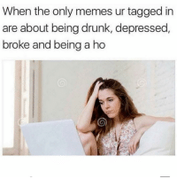 Drunk, Memes, and Tagged: When the only memes ur tagged in  are about being drunk, depressed,  broke and being a ho Who else? 😩
