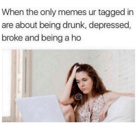 Drunk, Funny, and Memes: When the only memes ur tagged in  are about being drunk, depressed  broke and being a ho SarcasmOnly