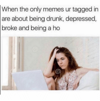 Drunk, Memes, and Guess: When the only memes ur tagged in  are about being drunk, depressed,  broke and being a ho Damn 2019 just started and I already f*cked up and did all the above. Guess 2020 is my year! 😝💪🏼