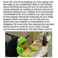 Comfortable, Memes, and Oblige: when the only thing keeping you from going over  the edge of your existential crisis is not thinking  about anything serious and you've survived this  whole semester by rotating a reduced amount of  attention between your classes at an emotionally  comfortable level, but suddenly you lose access  to this coping mechanism because all your finals  happen within one week, so not only are you  faced with your inability to concentrate on an  obligation for more than five seconds but are also  being forced to confront every meta concept  you've been avoiding for the past three months  problematiqueer kermit understands