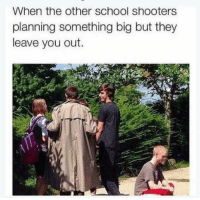 """Memes, School, and Shooters: When the other school shooters  planning something big but they  leave you out. <p>Sadness via /r/memes <a href=""""http://ift.tt/2nkzLV2"""">http://ift.tt/2nkzLV2</a></p>"""