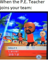 Teacher, Team, and Level: When  the  P.E.  Teacher  joins your team:  Matt  Level  2512 Overpowered