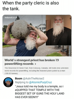 "DEUS VULT: When the party cleric is also  the tank.  dailymail.co.uk  World's strongest priest has broken 19  powerlifting records >  The Reverend Dr Kevin Fast, from Cobourg, Canada, still holds nine unbroken  world records for powerlifting, including the heaviest plane pulled by a man  (188.83 tonnes).  Boom @AslnTheNoise2  Replying to @AtomicPurpCruz  ""Jesus told me my body is a temple, so i  EQUIPPED THAT TEMPLE WITH THE  BIGGEST SET OF GUNS THE HOLY LAND  HAS EVER SEEN!!!!"" DEUS VULT"