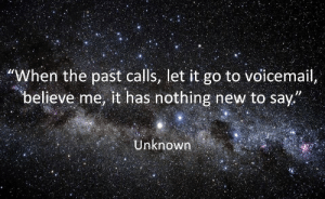 "Let It Go, Unknown, and Believe: ""When the past calls, let it go to voicemail  believe me, it has nothing new to say""  Unknown"