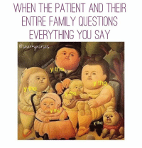 Family, Memes, and 🤖: WHEN THE PATENT AND THEIR  ENTIRE FAMILY QUESTIONS  EVERYTHING YOU SAY  @Sharky nurses  y t  y th  ytho .... 🙄 becauseisaidso ytho snarkynurses