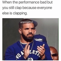 Af, Bad, and Dank: When the performance bad but  you still clap because everyone  else is clapping  aspongefis My Bro drake here is dumb af • • -Follow @svgnoah For More 💦 • • -Tags: meme memes trayvon funny smile followforfollow ifunny wet omg lmao rofl joke comedy likeforlike savage svgnoah lol laugh nochill offensive hood dank relatable edgy femanist filthyfrank donaldtrump optic