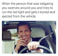 Run, Dank Memes, and Red: When the person that was tailgating  you swerves around you and tries to  run the red light and gets t-boned and  ejected from the vehicle. 😄😄😄😄 LookAtGod