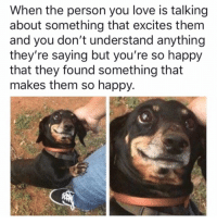 Love, Happy, and Them: When the person you love is talking  about something that excites them  and you don't understand anything  they're saying but you're so happy  that they found something that  makes them so happy.