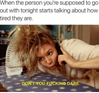 Supposibly: When the person you're supposed to go  out with tonight starts talking about how  tired they are.  DON'T YOU FUCKING DAR