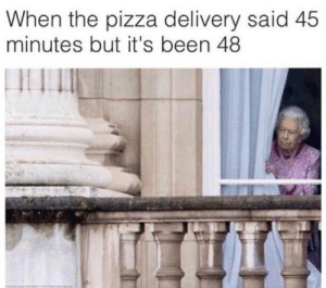 Pizza, Been, and Pizza Delivery: When the pizza delivery said 45  minutes but it's been 48
