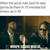 😂😂😂😂😂😂 musichumor hiphophumor pettypost pettyastheycome straightclownin hegotjokes jokesfordays itsjustjokespeople itsfunnytome funnyisfunny randomhumor drake future: When the pizza man said he was  gonna be there in 15 minutes but  shows up in 45  where ya ass wasiat, 😂😂😂😂😂😂 musichumor hiphophumor pettypost pettyastheycome straightclownin hegotjokes jokesfordays itsjustjokespeople itsfunnytome funnyisfunny randomhumor drake future