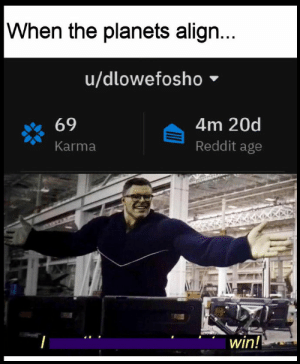 Reddit, Good, and Karma: When the planets align...  u/dlowefosho  4m 20d  69  Reddit age  Karma  win! Today is a good day