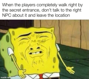 DnD, Secret, and The Secret: When the players completely walk right by  the secret entrance, don't talk to the right  NPC about it and leave the location  made with mematic mAdE wItH mEmAtIc