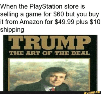 Art Of The Deal: When the PlayStation store is  selling a game for $60 but you buy  it from Amazon for $49.99 plus $10  shipping  TRUMP  THE ART OF THE DEAL  ifunny.C
