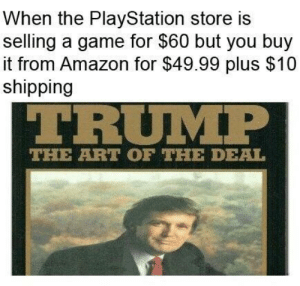 Comments: bUt Its ThE sAmE pRiCe! by Llama9200 MORE MEMES: When the PlayStation store is  selling a game for $60 but you buy  it from Amazon for $49.99 plus $10  shipping  TRUMP  THE ART OF THE DEAL Comments: bUt Its ThE sAmE pRiCe! by Llama9200 MORE MEMES