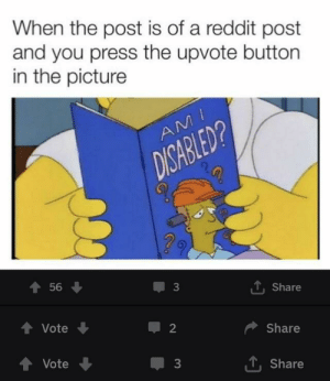 Dank, Memes, and Reddit: When the post is of a reddit post  and you press the upvote button  in the picture  56 ↓  3  T, Share  會Vote  2  Share  1. Share  Vote The cycle continues by BagelBringer MORE MEMES