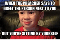 Funny Greetings: WHEN THE PREACHER SAYSTO  GREET THE PERSONNEXTTO YOU  BUT YOUTRESSITTING BYYOURSELF