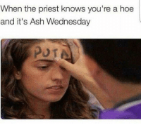 A classic: When the priest knows you're a hoe  and it's Ash Wednesday A classic