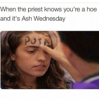 Some people came into the store with this on: When the priest knows you're a hoe  and it's Ash Wednesday Some people came into the store with this on
