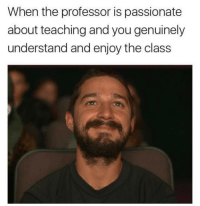 Love, Passionate, and Teaching: When the professor is passionate  about teaching and you genuinely  understand and enjoy the class Love this feeling :)