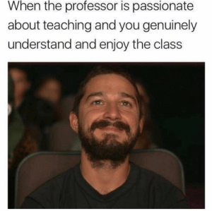 Those come only once in a lifetime though. https://t.co/WnF7i1vbQo: When the professor is passionate  about teaching and you genuinely  understand and enjoy the class Those come only once in a lifetime though. https://t.co/WnF7i1vbQo