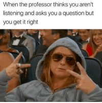 Asks, You, and Professor: When the professor thinks you aren't  listening and asks you a question but  you get it right