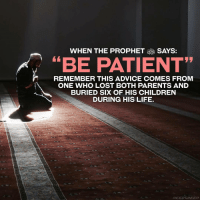 "Advice, Memes, and Patient: WHEN THE PROPHET SAYS:  ""BE PATIENT""  REMEMBER THIS ADVICE COMES FROM  ONE WHO LOST BOTH PARENTS AND  BURIED SIX OF HIS CHILDREN  DURING HIS LIFE. When the Prophet ﷺ says: ""Be patient"" remember this advice comes from the one who lost both parents & buried 6 children during his life."