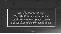 "Advice, Children, and Life: When the Prophet says  ""Be patient"" remember this advice  comes from one who lost both parents  & buried six of his children during his life. Peace be upon him ♥️ Sabr"