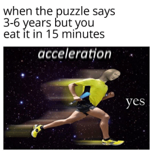 Meirl: when the puzzle says  3-6 years but you  eat it in 15 minutes  acceleration  yes Meirl