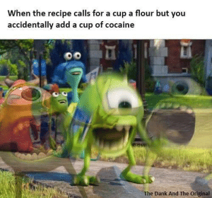 Dank, Cocaine, and Add: When the recipe calls for a cup a flour but you  accidentally add a cup of cocaine  The Dank And The Original Probably for the better