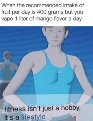 Vape, Lifestyle, and Mango: When the recommended intake of  fruit per day is 400 grams but you  vape 1 liter of mango flavor a day  fitness isn't just a hobby,  it's a lifestyle *hits juul*