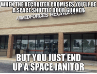 Memes, Space, and 🤖: WHEN THE RECRUITER PROMISES YOULLBE  ASPACESHUTTLE DOOR GUNNER  ARMEDFORCES KUR  BUT YOUJUSTEND  UPA SPACE JANITOR Thanks Kevin Clift!