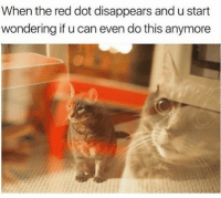 Funny, Girl Memes, and Sick: When the red dot disappears and u start  wondering if u can even do this anymore Sick of it