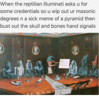 Clubs are cool: When the reptilian illuminati asks u for  some credentials so u wip out ur masonic  degrees n a sick meme of a pyramid then  bust out the skull and bones hand signals Clubs are cool