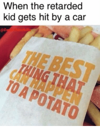 <p>High quality meme</p>: When the retarded  kid gets hit by a car  @D  TAING THAT  TO A POTATO <p>High quality meme</p>