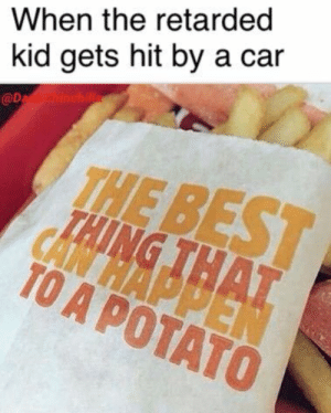 High quality meme: When the retarded  kid gets hit by a car  @D  TAING THAT  TO A POTATO High quality meme