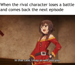 Anime, The Next Episode, and Back: When the rival character loses a battle  and comes back the next episode  In that case, Imay as well join you. If you can't beat em