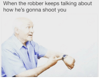 How, You, and Well: When the robber keeps talking about  how he's gonna shoot you Well c'mon then!
