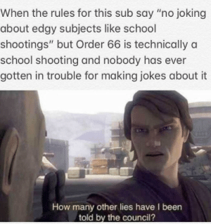 "School, Jokes, and Mean: When the rules for this sub say ""no joking  about edgy subjects like school  shootings"" but Order 66 is technically a  school shooting and nobody has ever  gotten in trouble for making jokes about it  How many other lies have I been  told by the council? I mean as long as it's fictional"