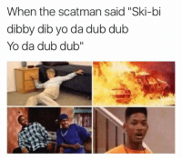 "scatman: When the scatman said ""Ski-bi  dibby dibyo da dub dub  Yo da dub dub"""