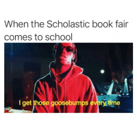 Memes, School, and Book: When the Scholastic book fair  comes to school  I get those goosebumps every time 😤