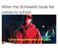 Funny, School, and Book: When the Scholastic book fair  comes to school  I get those goosebumps every time Goosebumps book series and actual goosebumps