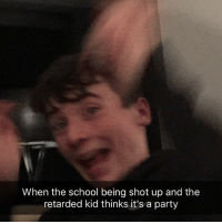 Meme: When the school being shot up and the  retarded kid thinks it's a party Meme