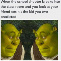 School, Amaz, and Class: When the school shooter breaks into  the class room and you look at your  friend cos it's the kid you two  predicted <p>amaz</p>