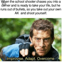Life, School, and Tumblr: When the school shooter chases you into a  corner and is ready to take your life, but he  runs out of bullets, so you take out your own  AK and shoot yourself  Improvise. Adapt. Overcome awesomesthesia:  👍ok