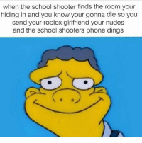 when the school shooter finds the room your  hiding in and you know your gonna die so you  send your roblox girlfriend your nudes  and the school shooters phone dings We are such a disappointment of a species, it's actually visibly sickening to look at. We have disgraced this planets good name with our horrendous and I'll-mannered generation. We slowly propel ourselves into a spiral of devastation and destruction that is becoming quite apparent and unavoidable. Have a nice day :) _ _ _ _ _ minecraft cod bo3 chef modeling feminist feminism gay gayrights phan anime vines cute funny dankmemes freeshoutouts l4l followbackalways catvideos dogvideos vape hotgirls eataburger soccer clashofclans edgy lgbt phan phandom