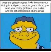 when the school shooter finds the room your  hiding in and you know your gonna die so you  send your roblox girlfriend your nudes  and the school shooters phone dings Nice Leave a like and comment :D ➖➖➖➖➖➖➖➖➖➖➖➖➖➖➖ 👇Follow my backups👇 @memes_are_notme @thesavagepostz123 ➖➖➖➖➖➖➖➖➖➖➖➖➖➖➖ 🚫⬇Hashtags ignore⬇🚫 games lol funny love dank meme dankmemes lit followforfollow fun games videogames friends girls youtube dailymemes savage memes hood squad fallout like share love memes humor gaming jokes ay like comedian followme god