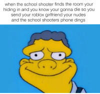 Nudes, Phone, and School: when the school shooter finds the room your  hiding in and you know your gonna die so you  send your roblox girlfriend your nudes  and the school shooters phone dings <p>does this mean im safe? 👌👀👌👀</p>